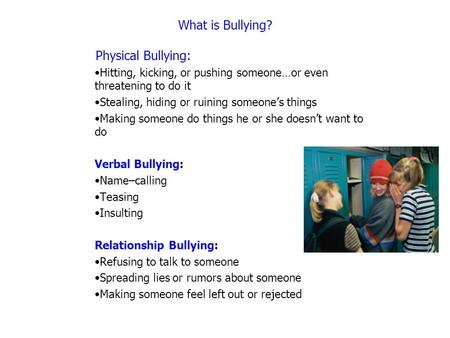 What is Bullying? Physical Bullying: Hitting, kicking, or pushing someone…or even threatening to do it Stealing, hiding or ruining someone's things Making.