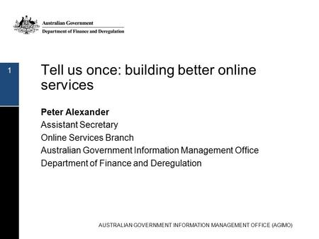Tell us once: building better online services Peter Alexander Assistant Secretary Online Services Branch Australian Government Information Management Office.