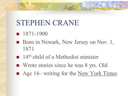 STEPHEN CRANE 1871-1900 Born in Newark, New Jersey on Nov. 1, 1871 14 th child of a Methodist minister Wrote stories since he was 8 yrs. Old Age 16– writing.
