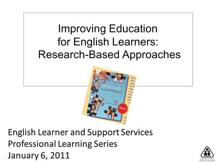Improving Education for English Learners: Research-Based Approaches English Learner and Support Services Professional Learning Series January 6, 2011.