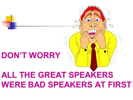 DON'T WORRY ALL THE GREAT SPEAKERS WERE BAD SPEAKERS AT FIRST.
