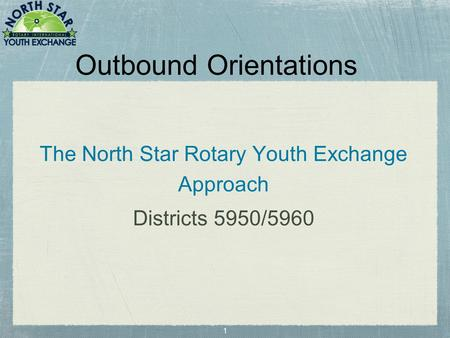 1 Outbound Orientations The North Star Rotary Youth Exchange Approach Districts 5950/5960.