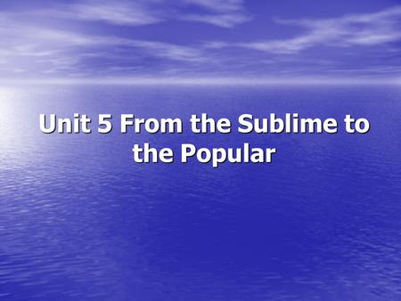 Unit 5 From the Sublime to the Popular. Objectives Objectives Focus Focus Warm up Warm up 1.1 First Impressions 1.1 First Impressions 1.3 What do you.