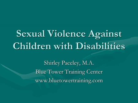 Sexual Violence Against Children with Disabilities Shirley Paceley, M.A. Blue Tower Training Center www.bluetowertraining.com.