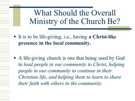What Should the Overall Ministry of the Church Be?  It is to be life-giving, i.e., having a Christ-like presence in the local community.  A life-giving.