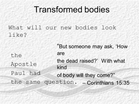 "Transformed bodies What will our new bodies look like? "" But someone may ask, 'How are the dead raised?' With what kind of body will they come?"" – Corinthians."