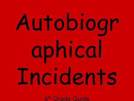 Autobiogr aphical Incidents 6 th Grade Guide Adapted from WFTF for Mrs. Richmond's Class 2010-11.