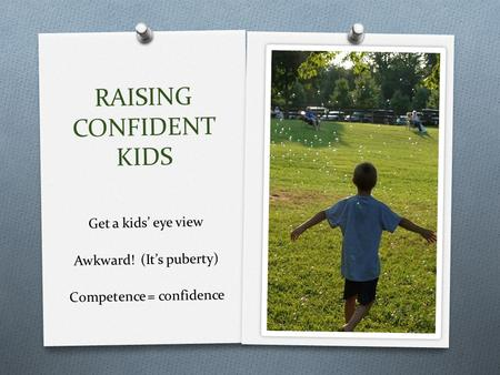 RAISING CONFIDENT KIDS Get a kids' eye view Awkward! (It's puberty) Competence = confidence.