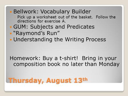 Thursday, August 13 th Bellwork: Vocabulary Builder ◦Pick up a worksheet out of the basket. Follow the directions for exercise A. GUM: Subjects and Predicates.