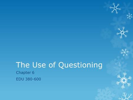 The Use of Questioning Chapter 6 EDU 380-600. The Use of Questioning  Last week we continued to learn how to design a lesson plan and compared the lesson.