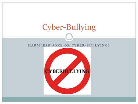 "HARMLESS JOKE OR CYBER-BULLYING? Cyber-Bullying. What is cyber-bullying? ""Cyber-bullying was first coined and defined by the Canadian educator and anti-bullying."