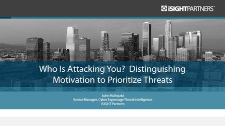 Who Is Attacking You? Distinguishing Motivation to Prioritize Threats John Hultquist Senior Manager, Cyber Espionage Threat Intelligence iSIGHT Partners.