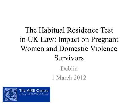 The Habitual Residence Test in UK Law: Impact on Pregnant Women and Domestic Violence Survivors Dublin 1 March 2012.