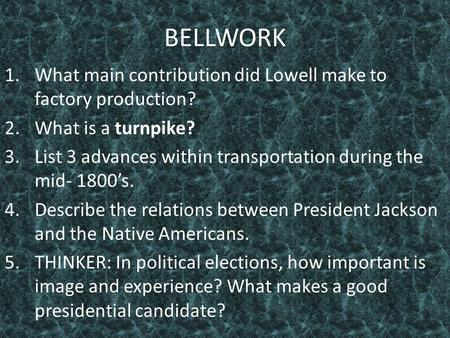 BELLWORK 1.What main contribution did Lowell make to factory production? 2.What is a turnpike? 3.List 3 advances within transportation during the mid-