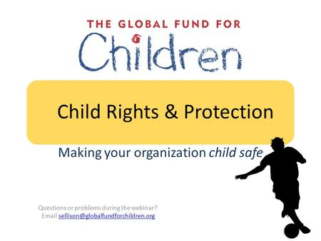 Child Rights & Protection Making your organization child safe Questions or problems during the webinar?