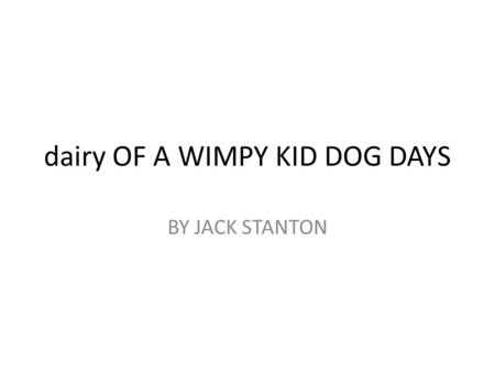 Dairy OF A WIMPY KID DOG DAYS BY JACK STANTON. GREG Greg is a boy who only likes to play video games. He never wants to go outside and his family is always.