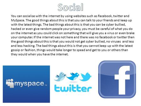 You can socialise with the internet by using websites such as Facebook, twitter and MySpace. The good things about this is that you can talk to your friends.