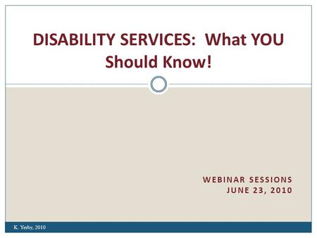 WEBINAR SESSIONS JUNE 23, 2010 DISABILITY SERVICES: What YOU Should Know! K. Yerby, 2010.