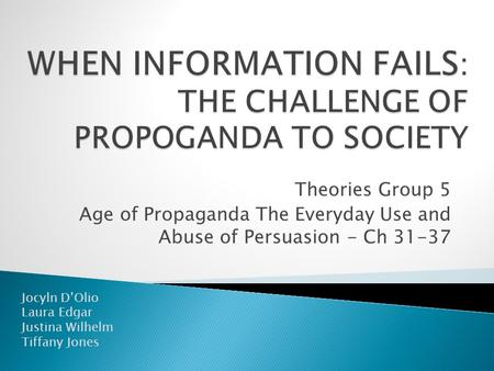 Theories Group 5 Age of Propaganda The Everyday Use and Abuse of Persuasion - Ch 31-37 Jocyln D'Olio Laura Edgar Justina Wilhelm Tiffany Jones.