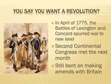  In April of 1775, the Battles of Lexington and Concord spurred war to new level  Second Continental Congress met the next month  Still bent on making.