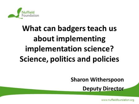 Www.nuffieldfoundation.org What can badgers teach us about implementing implementation science? Science, politics and policies Sharon Witherspoon Deputy.