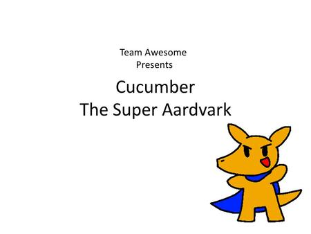 Cucumber The Super Aardvark Team Awesome Presents.