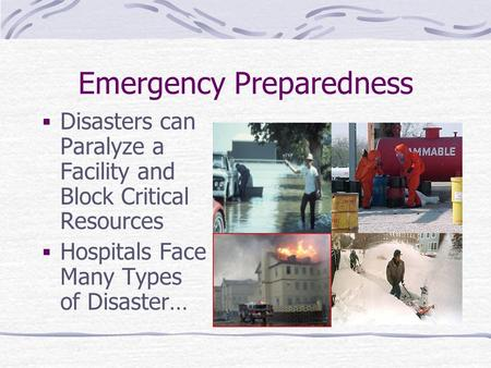Emergency Preparedness  Disasters can Paralyze a Facility and Block Critical Resources  Hospitals Face Many Types of Disaster…