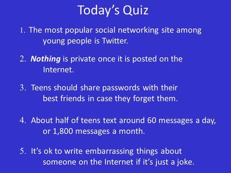 Today's Quiz 1. The most popular social networking site among young people is Twitter. 2. Nothing is private once it is posted on the Internet. 3. Teens.