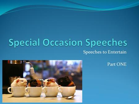 Speeches to Entertain Part ONE. Speeches to Entertain Designed to be entertaining and ceremonial Entertaining doesn't mean it's humorous Make the audience.