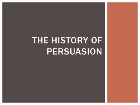 THE HISTORY OF PERSUASION.  Persuasion is an appeal to an audience. Ethos, logos and pathos were identified by Aristotle as appeals necessary to persuade.