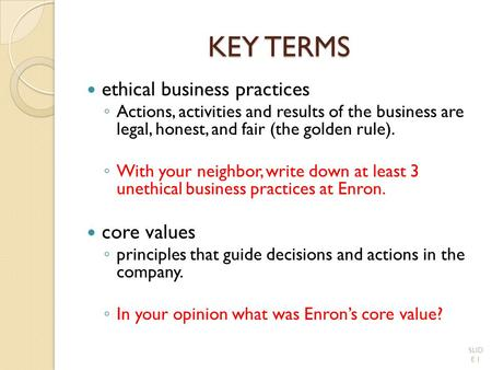 KEY TERMS ethical business practices ◦ Actions, activities and results of the business are legal, honest, and fair (the golden rule). ◦ With your neighbor,