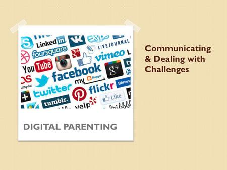 Communicating & Dealing with Challenges DIGITAL PARENTING.