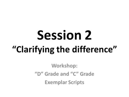 "Session 2 ""Clarifying the difference"" Workshop: ""D"" Grade and ""C"" Grade Exemplar Scripts."