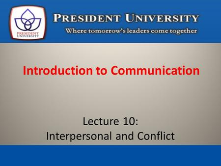 Introduction to Communication Lecture 10: Interpersonal and Conflict.