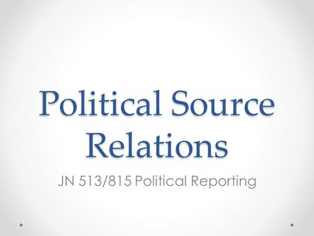 Political Source Relations JN 513/815 Political Reporting.