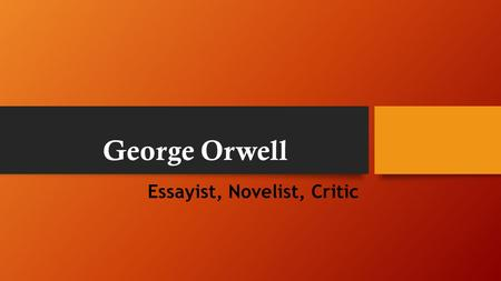George Orwell Essayist, Novelist, Critic. Eric Arthur Blair The son of a British civil servant George Orwell spent his first days in India, where his.