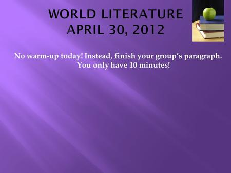 No warm-up today! Instead, finish your group's paragraph. You only have 10 minutes!