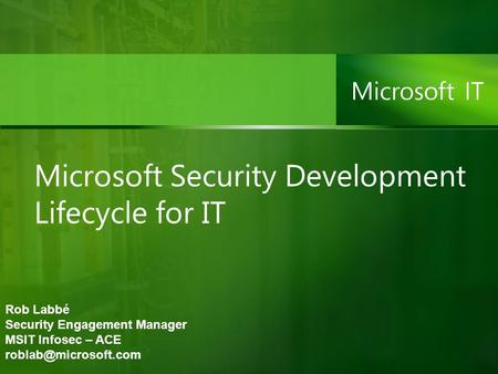 Microsoft Security Development Lifecycle for IT Rob Labbé Security Engagement Manager MSIT Infosec – ACE
