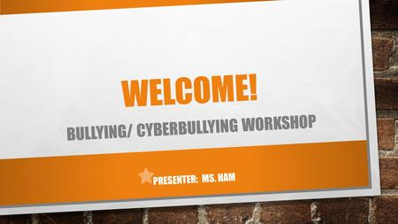WELCOME! BULLYING/ CYBERBULLYING WORKSHOP PRESENTER: MS. HAM.