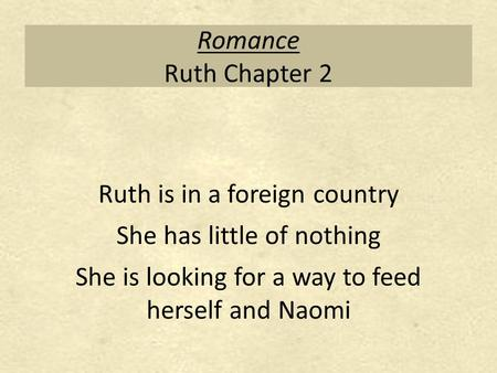 Romance Ruth Chapter 2 Ruth is in a foreign country She has little of nothing She is looking for a way to feed herself and Naomi.