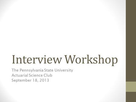 Interview Workshop The Pennsylvania State University Actuarial Science Club September 18, 2013.