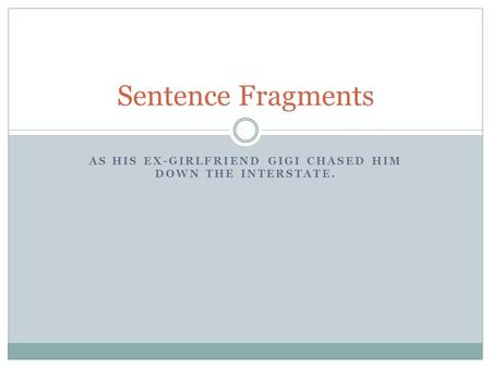 AS HIS EX-GIRLFRIEND GIGI CHASED HIM DOWN THE INTERSTATE. Sentence Fragments.