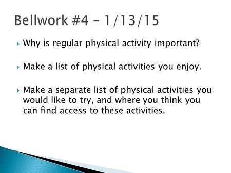  Why is regular physical activity important?  Make a list of physical activities you enjoy.  Make a separate list of physical activities you would like.