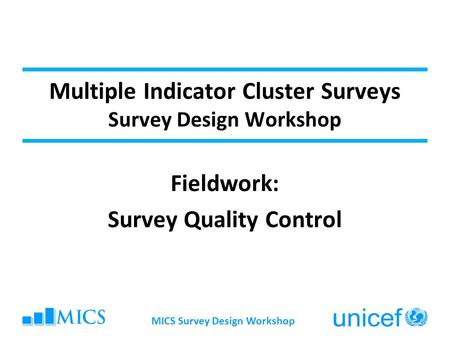 Multiple Indicator Cluster Surveys Survey Design Workshop Fieldwork: Survey Quality Control MICS Survey Design Workshop.