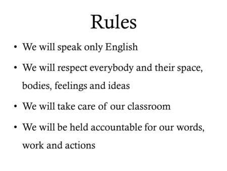 Rules We will speak only English We will respect everybody and their space, bodies, feelings and ideas We will take care of our classroom We will be held.