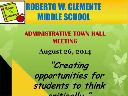 "ADMINISTRATIVE TOWN HALL MEETING August 26, 2014 ""Creating opportunities for students to think critically."" ROBERTO W. CLEMENTE MIDDLE SCHOOL."