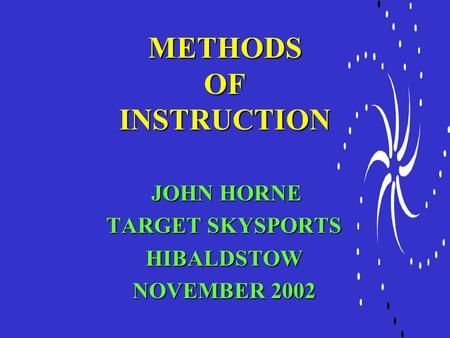 METHODS OF INSTRUCTION JOHN HORNE JOHN HORNE TARGET SKYSPORTS HIBALDSTOW NOVEMBER 2002.