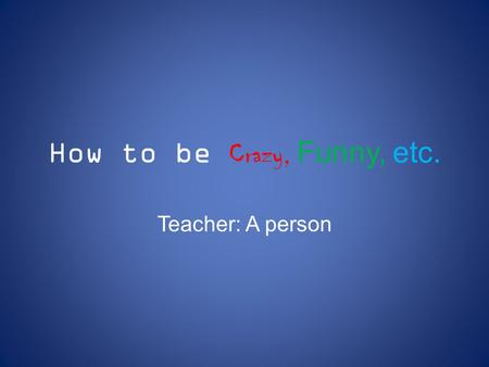 How to be Crazy, Funny, etc. Teacher: A person. Don't follow rules at home.
