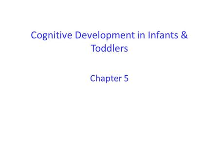 Cognitive Development in Infants & Toddlers Chapter 5.
