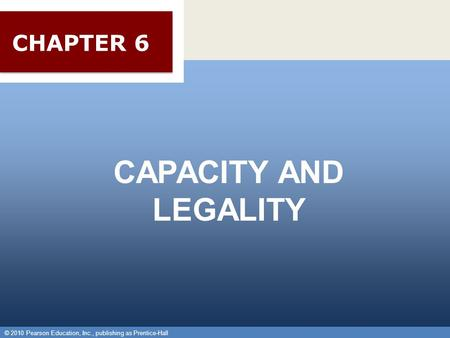 © 2010 Pearson Education, Inc., publishing as Prentice-Hall 1 CAPACITY AND LEGALITY © 2010 Pearson Education, Inc., publishing as Prentice-Hall CHAPTER.